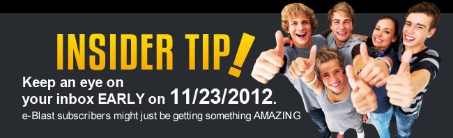 INSIDER TIP! Keep an eye on your inbox EARLY 11/23/2012. e-Blast subscribers might just be getting something AMAZING.