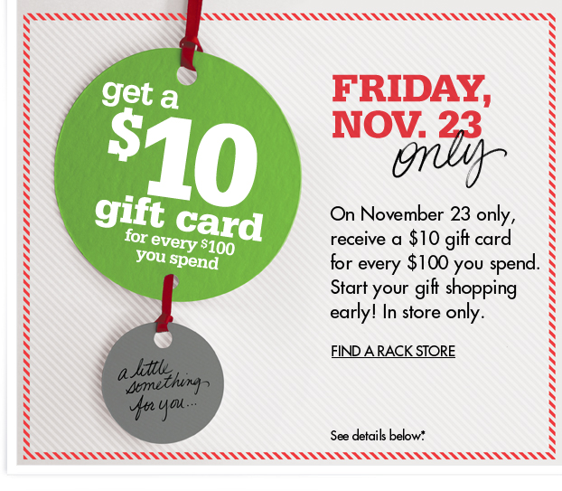 On November 23, receive a $10 gift card for every $100 you spend. Start your gift shopping early! In store only. FIND A RACK STORE – See details below.*