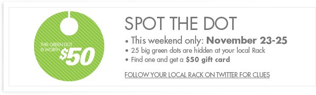 SPOT THE DOT – This weekend only: November 23-25. 25 big green dots are hidden at your local rack. Find one and get a $50 gift card. FOLLOW YOUR LOCAL RACK ON TWITTER FOR CLUES
