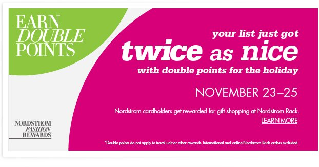 your list just got twice as nice with double points for the holiday – NOVEMBER 23-25. Nordstrom cardholders get rewards for gift shopping at Nordstrom Rack. LEARN MORE