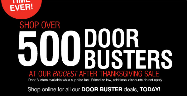 Shop over 500 Door Busters at our biggest after  Thanksgiving sale. Door Busters available while supplies last. Priced so low, additional discounts do not apply.
