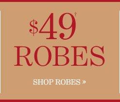 $49 Robes†  SHOP ROBES