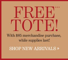 FREE TOTE!*** With $85 merchandise purchase, while supplies last!  SHOP NEW ARRIVALS