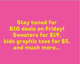 Stay tuned for BIG deals on Friday! Sweaters for $19, kids graphic tees for $5, and much more...