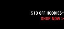$10 OFF HOODIES* SHOP NOW>