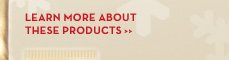 LEARN MORE ABOUT THESE PRODUCTS.