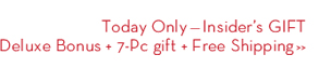 Today Only - Insider's GIFT Deluxe Bonus + 7-Pc gift + Free Shipping.