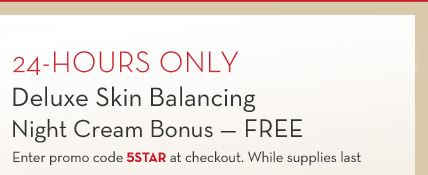 24-HOURS ONLY. Deluxe Skin Balancing Night Cream Bonus - FREE. Enter promo code 5STAR at checkout. While supplies last.