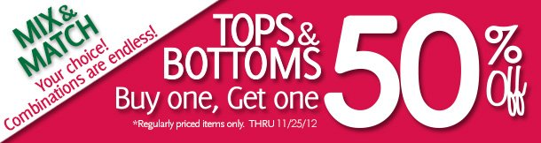 Mix & Match Your choice!  Combinations are endless!  Tops & Bottoms Buy one, Get one 50% Off! *Regularly priced items only. Thru 11/25/12