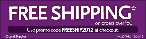 Free Shipping on orders over $50!  Use promo code FREESHIP2012 at checkout.  *ground shipping, Valid through 12/31/2012