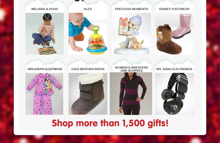 Melissa and Doug, Alex, Precious Moments, Disney Footwear, Girls/Boys Sleepwear, Cold Weather Boots, Women's Sweaters and Scarves, NFL Audio Electronics. Shop more than 1,500 gifts!