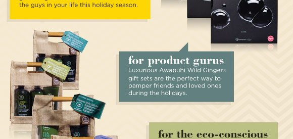For product gurus. Luxurious Awapuhi Wild Ginger gift sets are the perfect way to pamper friends and loved ones during the holidays.