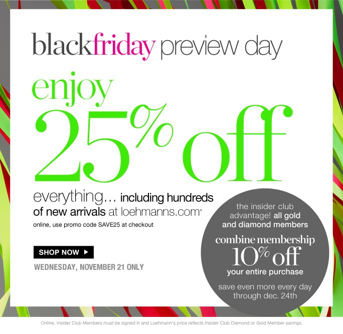 black Friday preview day enjoy 25% off* Everything… including hundred Of new arrival at loehmanns.com* Online, use promo code SAVE25 at checkout  Shop now wednesday, november 21 only  the insider club  advantage! all gold and diamond members combine membership 1O% off your entire purchase save even more every day through dec. 24th  Online, Insider Club Members must be signed in and Loehmann's price reflects Insider Club Diamond or Gold Member savings.