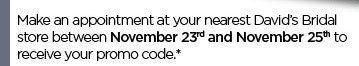 Make an appointment at your nearest David's Bridal store between November 23rd and November 25th to receive your promo code.*