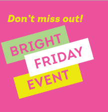Don't miss out! BRIGHT FRIDAY EVENT
