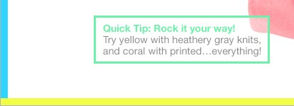 Quick Tip: Rock it your way! Try yellow with heathery gray knits, and coral with printed…everything!