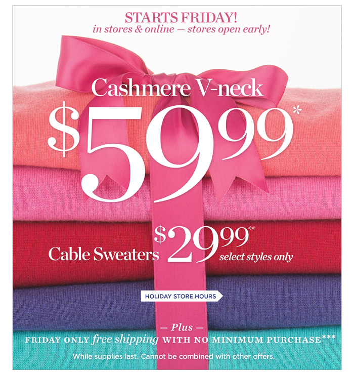 Starts Friday! In stores and online - stores open early! Cashmere V-neck $59.99, Cable Sweaters 29.99 select styles only.  Friday only Free Shipping with no minimum purchase.