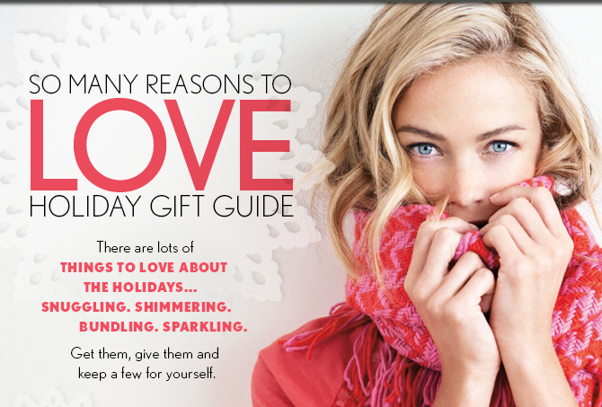 SO  MANY REASONS TO  LOVE HOLIDAY GIFT GUIDE  There are lots of THINGS TO LOVE ABOUT THE HOLIDAYS... SNUGGLING. SHIMMERING. BUNDLING.  SPARKLING.   Get them, give them and  keep a few for yourself.