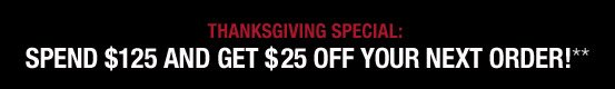 Thanksgiving Special: Spend $125 and Get $25 Off Your Next Order!**