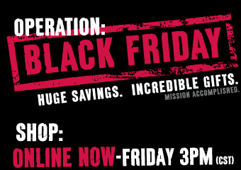OPERATION: BLACK FRIDAY Huge Savings. Incredible Gifts. Mission Accomplished. SHOP:  ONLINE NOW-FRIDAY 3PM (CST) IN STORE MIDNIGHT THURSDAY-FRIDAY 1PM
