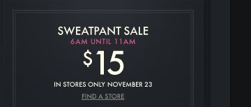 SWEATPANT SALE 6AM UNTIL 11AM $15 IN STORES ONLY NOVEMBER 23 FIND A  STORE