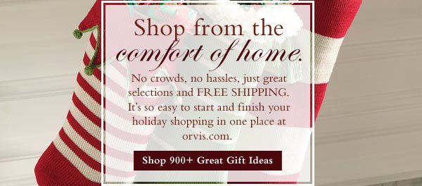Shop fromt he comfort of home. No crowds, no hassles, just great selections and Free SHIPPING. It's so easy to start and finish your holiday shopping in one place at orvis.com/   Shop 900+ Great Gift Ideas