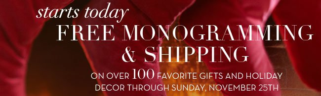 starts today - FREE MONOGRAMMING & SHIPPING ON OVER 100 FAVORITE GIFTS AND HOLIDAY DECOR THROUGH SUNDAY, NOVEMBER 25TH