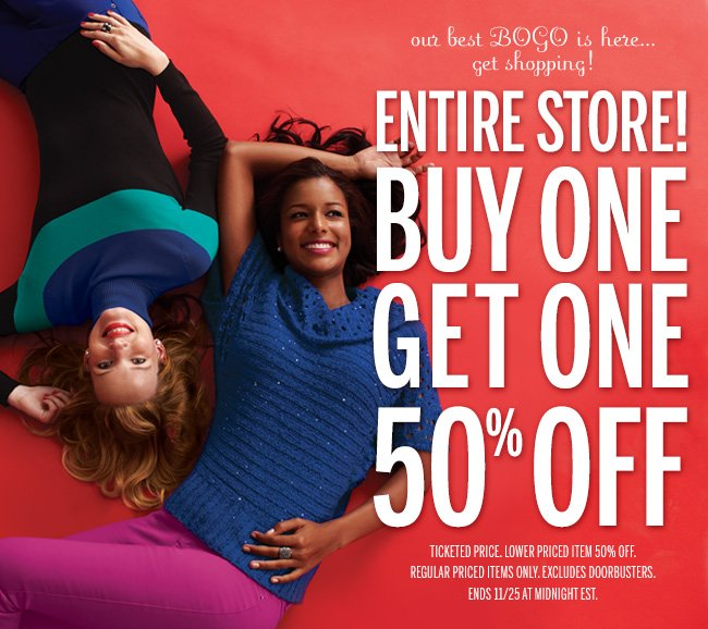 Our best BOGO is here... get shopping! ENTIRE STORE! BUY ONE GET ONE 50% OFF! Ticketed price. Lower priced item 50% off. Regular priced items only. Excludes doorbusters. Ends 11/25 at midnight EST.