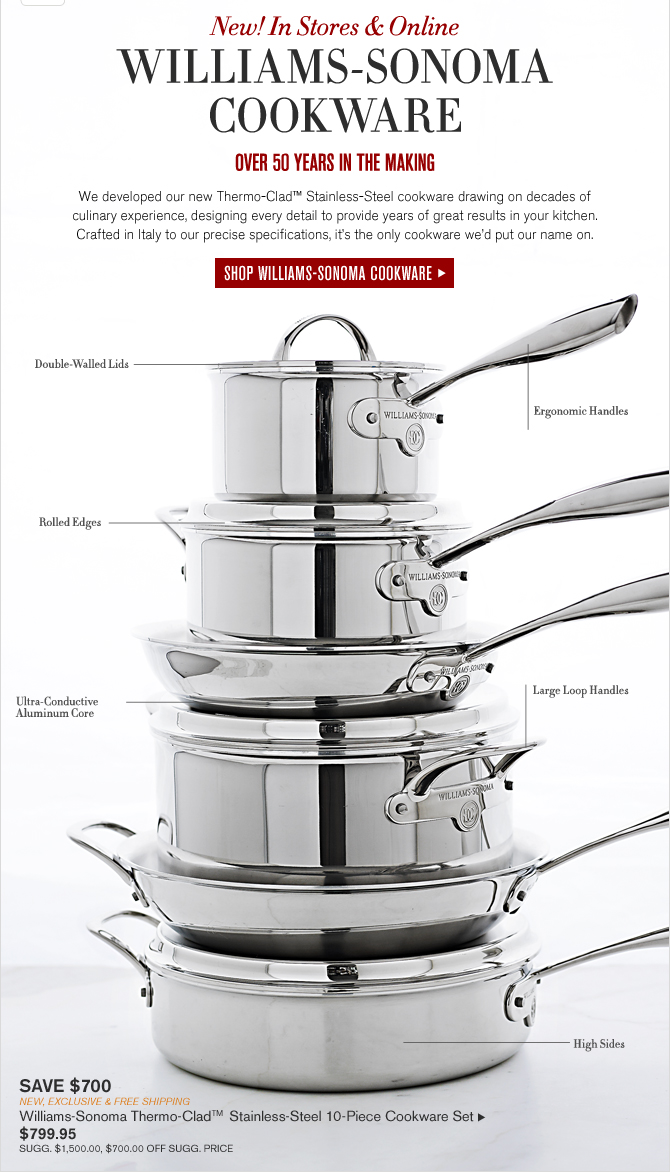 New!In Stores & Online - WILLIAMS-SONOMA COOKWARE - OVER 50 YEARS IN THE MAKING -- We developed our new Thermo Clad TM Stainless Steel cookware drawing on decades of culinary experience, designing every detail to provide years of great results in your kitchen. Crafted in Italy to our precise specifications, it's the only cookware we'd put our name on.