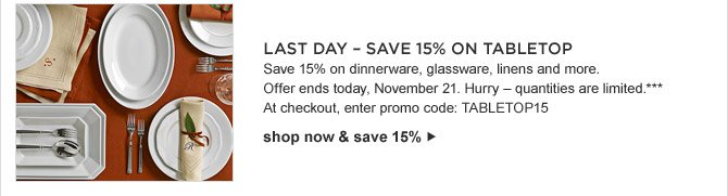 LAST DAY - SAVE 15% ON TABLETOP - Save 15% on dinnerware, glassware, linens and more. Offer ends today, November 21. Hurry - quantities are limited.*** At checkout, enter promo code: TABLETOP15 - shop now & save 15%
