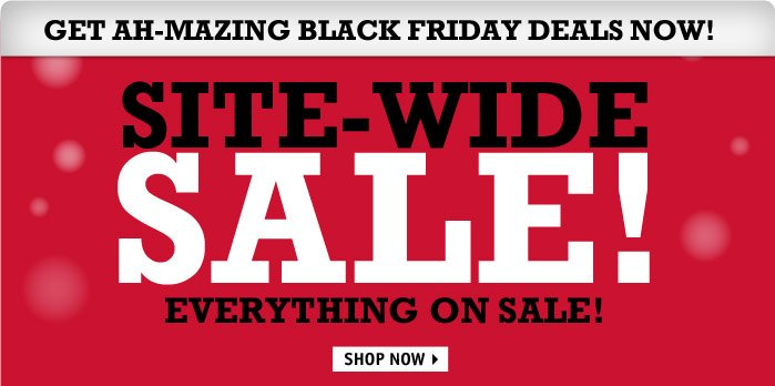 SITE-WIDE SALE! EVERYTHING ON  SALE! GET BLACK FRIDAY DEALS NOW!