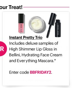 INSTANT PRETTY TRIO Includes deluxe–sized samples of High Shimmer Lip Gloss in Bellini (2ml), Hydrating Face Cream (7ml) and Everything Mascara (3ml).*  Enter code BBFRIDAY2 at checkout to reddem