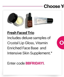 FRESH FACED TRIO Includes deluxe–sized samples of Crystal Lip Gloss (7ml), Vitamin Enriched Face Base (7ml) and Intensive Skin Supplement (3ml).*  Enter code BBFRIDAY1 at checkout to redeem.