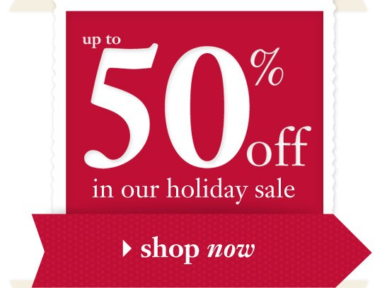 up to 50% off in our holiday sale - shop now