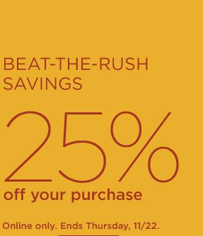 BEAT-THE-RUSH SAVINGS 25% OFF YOUR PURCHASE | ONLINE ONLY. ENDS THURSDAY, 11/22.
