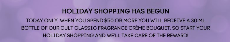 Holiday shopping has begun Todayonly, when you spend $50 or more youwill receive a 30 ml bottle of ourcult classic fragranceCrème Bouquet. So startyour holiday shopping andwe'll take care of thereward!