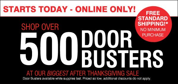Starts Today - Online Only! Shop over 500 DOOR BUSTERS at our biggest After Thanksgiving Sale. FREE standard shipping!* No minimun purchase.