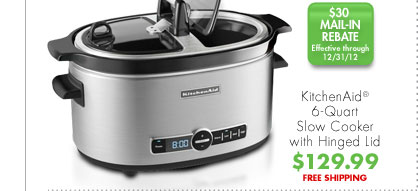 KitchenAid® 6-Quart Slow Cooker with Hinged Lid $129.99 FREE SHIPPING $30 MAIL-IN REBATE Effective through 12/31/12