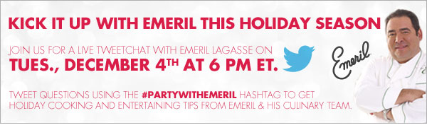 KICK IT UP WITH EMERIL THIS HOLIDAY SEASON JOIN US FOR A LIVE TWEETCHAT WITH EMERIL LAGASSE ON TUES., DECEMBER 4TH AT 6 PM ET. TWEET QUESTIONS USING THE #PARTYWITHEMERIL HASHTAG TO GET HOLIDAY COOKING AND ENTERTAINING TIPS FROM EMERIL & HIS CULINARY TEAM.