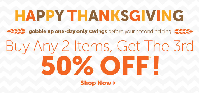 HAPPY THANKSGIVING - gobble up one-day only savings before your second helping - Buy Any 2 Items, Get The 3rd 50% OFF*!