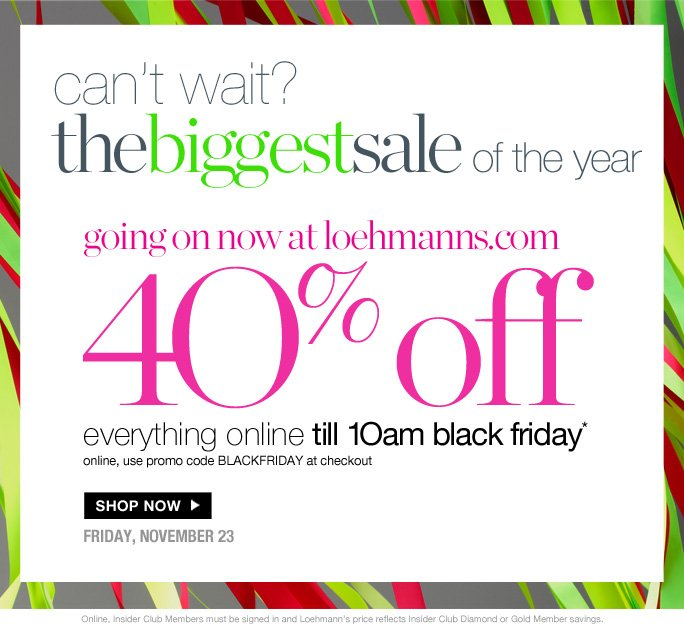 always free shipping  on all orders over $1OO*  Can't wait? The biggest sale of the year  going on now at loehmanns.com  40% off everything online till 1Oam black friday* online, use promo code BLACKFRIDAY at checkout  Shop now  friday, november 23  Online, Insider Club Members must be signed in and Loehmann's price reflects Insider Club Diamond or Gold Member savings.