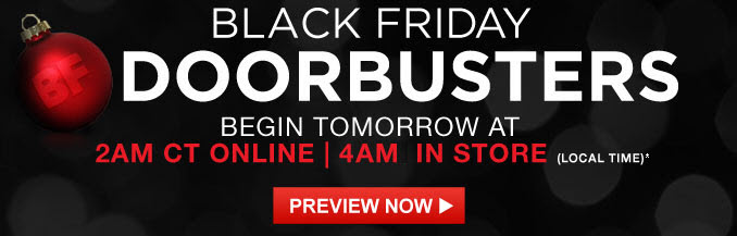 BLACK FRIDAY DOORBUSTERS BEGIN TOMORROW AT 2AM CT ONLINE | 4AM IN STORE (LOCAL TIME)* | PREVIEW NOW