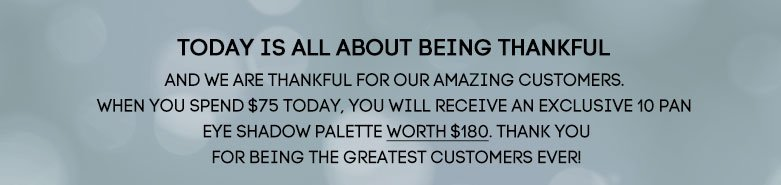 and we are thankful for ouramazing customers. When you spend $75today, you will receive an exclusive10 pan eye shadow palette worth $180.Thank you for being the greatestcustomers ever!
