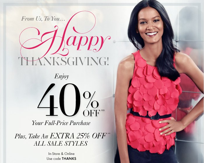 From Us, To You…  HAPPY THANKSGIVING!  Enjoy 40% Off** Your Full–Price Purchase  Plus, Take An EXTRA 25% Off** ALL SALE STYLES  In–Store & Online Use code THANKS