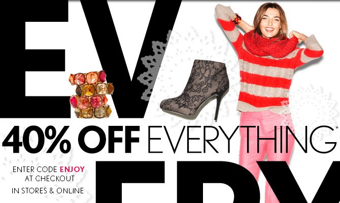 40% OFF  EVERYTHING* ENTER CODE ENJOY AT CHECKOUT IN STORES & ONLINE