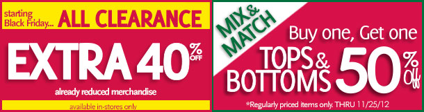 Starting Black Friday... All Clearance Extra 40% Off Already reduced merchandise available in-store only.  Mix & Match Tops & Bottoms Buy one, Get one 50% Off! *Regularly priced items only.  Thru 11/25/12