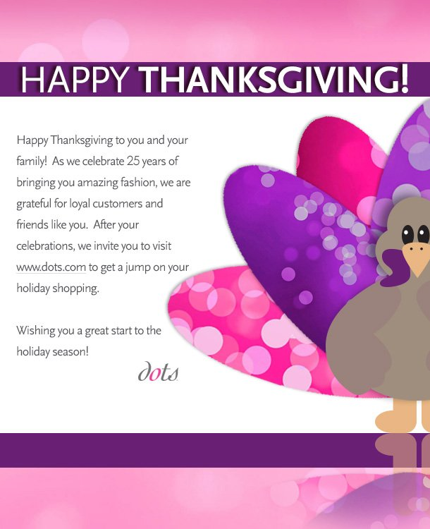 Happy Thanksgiving to you and your family!  As we celebrate 25 years of bringing you amazing fashion, we are grateful for loyal customers and friends like you.  After your celebrations, we invite your to visit www.dots.com to get a jump on your holiday shopping.  Wishing you a great start to the holiday season! dots