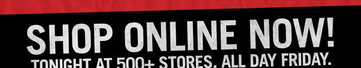SHOP ONLINE NOW! TONIGHT AT 500_ STORES. ALL DAY FRIDAY.