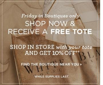 Friday, In Boutiques Only: Shop Now & Receive A Free Tote Shop In Store with your tote and get 10% Off†† While  Supplies Last Find the boutique near you