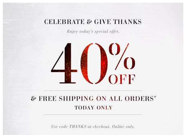 CELEBRATE & GIVE THANKS. Enjoy today's special offer. 40% OFF & Free shipping on all orders* today only. Use code THANKS at checkout. Online only.